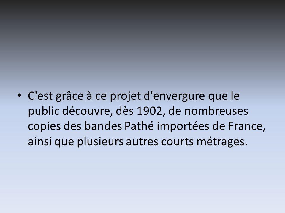 C est grâce à ce projet d envergure que le public découvre, dès 1902, de nombreuses copies des bandes Pathé importées de France, ainsi que plusieurs autres courts métrages.