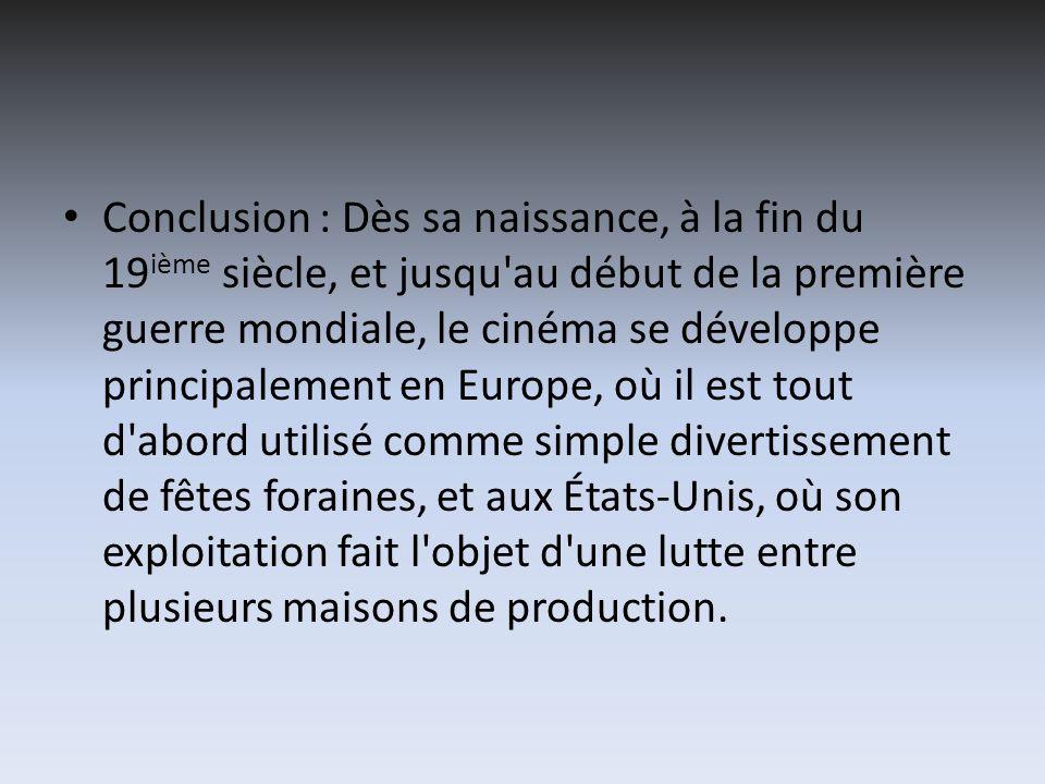 Conclusion : Dès sa naissance, à la fin du 19 ième siècle, et jusqu'au début de la première guerre mondiale, le cinéma se développe principalement en
