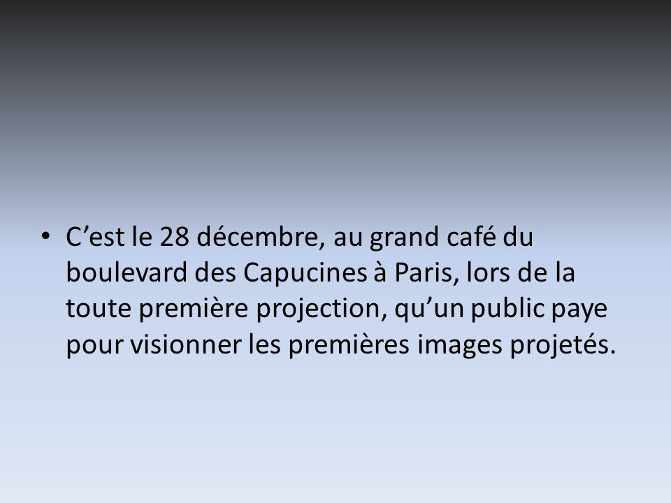 Cest le 28 décembre, au grand café du boulevard des Capucines à Paris, lors de la toute première projection, quun public paye pour visionner les premi