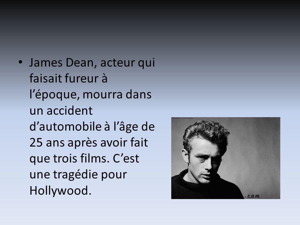 James Dean, acteur qui faisait fureur à lépoque, mourra dans un accident dautomobile à lâge de 25 ans après avoir fait que trois films.