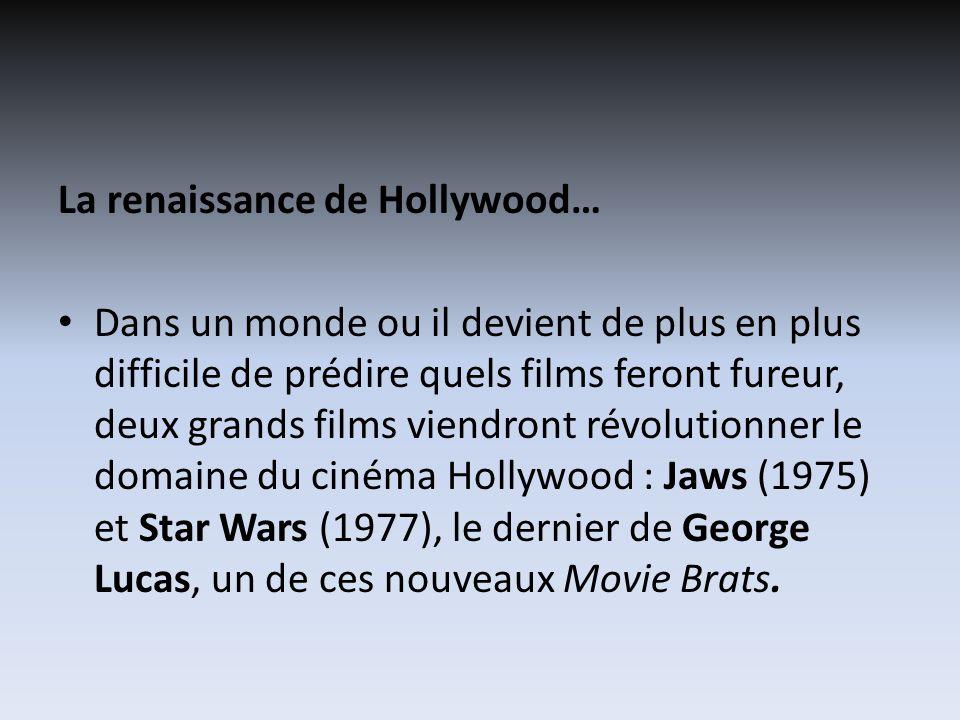 La renaissance de Hollywood… Dans un monde ou il devient de plus en plus difficile de prédire quels films feront fureur, deux grands films viendront révolutionner le domaine du cinéma Hollywood : Jaws (1975) et Star Wars (1977), le dernier de George Lucas, un de ces nouveaux Movie Brats.