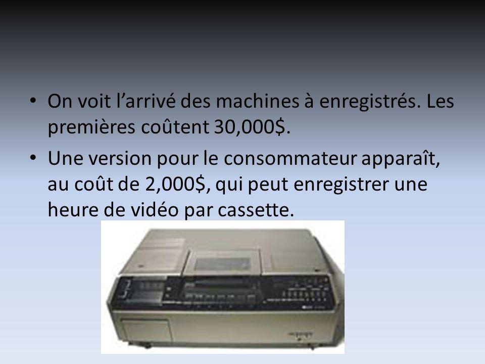 On voit larrivé des machines à enregistrés. Les premières coûtent 30,000$. Une version pour le consommateur apparaît, au coût de 2,000$, qui peut enre