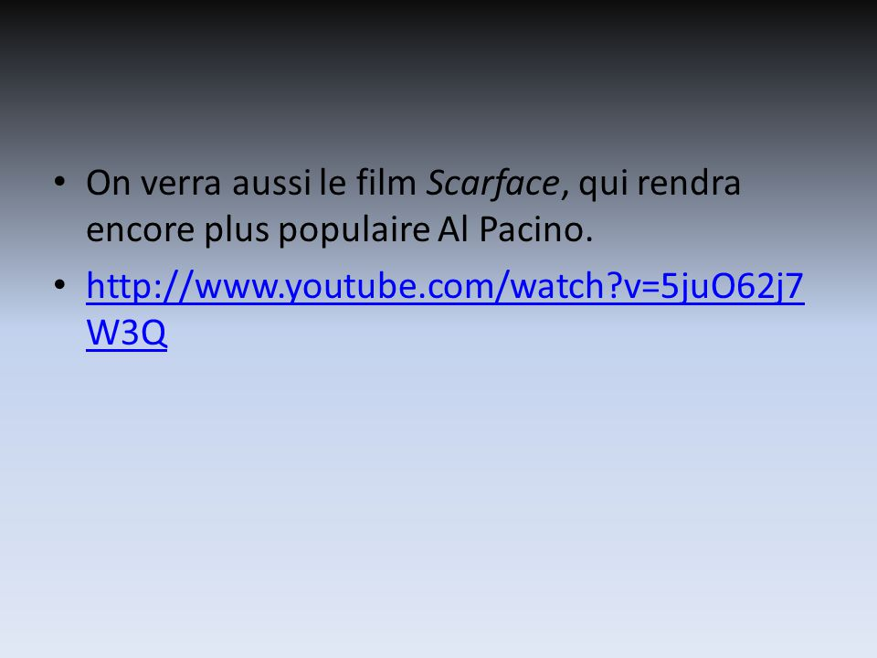 On verra aussi le film Scarface, qui rendra encore plus populaire Al Pacino. http://www.youtube.com/watch?v=5juO62j7 W3Q http://www.youtube.com/watch?