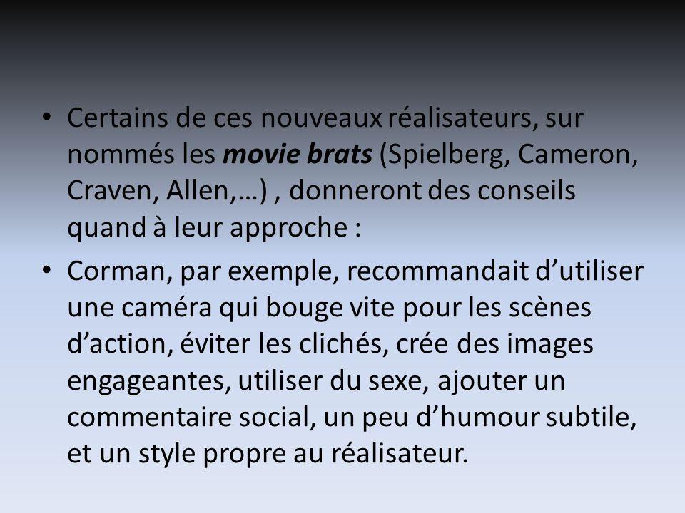 Certains de ces nouveaux réalisateurs, sur nommés les movie brats (Spielberg, Cameron, Craven, Allen,…), donneront des conseils quand à leur approche : Corman, par exemple, recommandait dutiliser une caméra qui bouge vite pour les scènes daction, éviter les clichés, crée des images engageantes, utiliser du sexe, ajouter un commentaire social, un peu dhumour subtile, et un style propre au réalisateur.