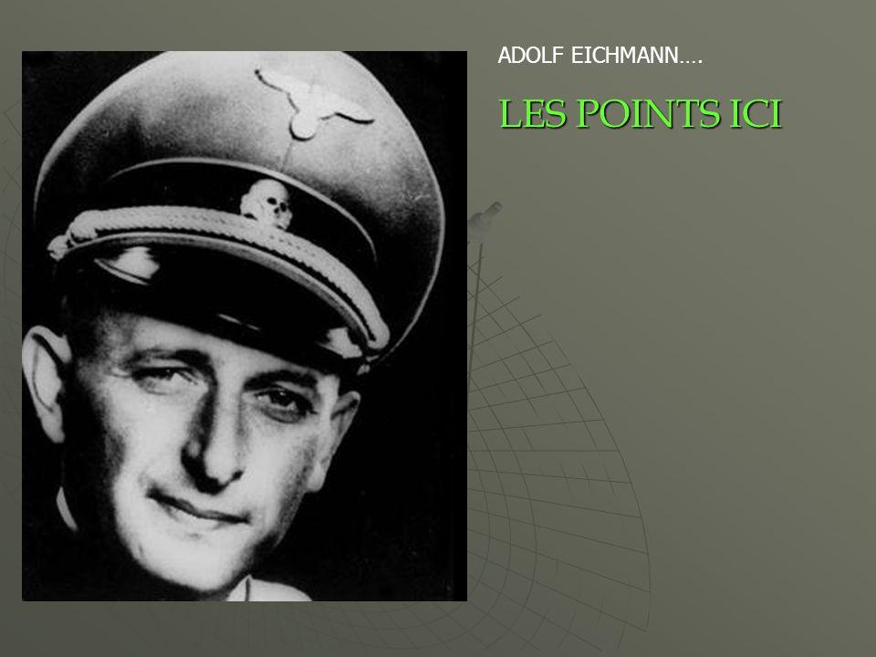 ADOLF EICHMANN…. LES POINTS ICI