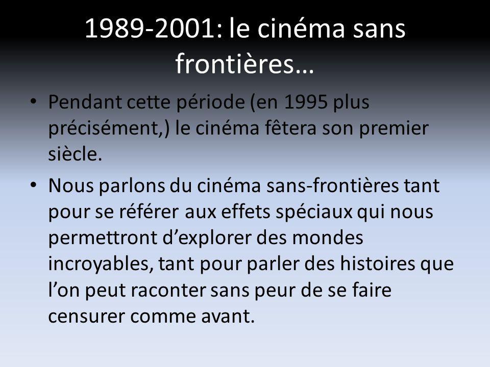 1989-2001: le cinéma sans frontières… Pendant cette période (en 1995 plus précisément,) le cinéma fêtera son premier siècle. Nous parlons du cinéma sa