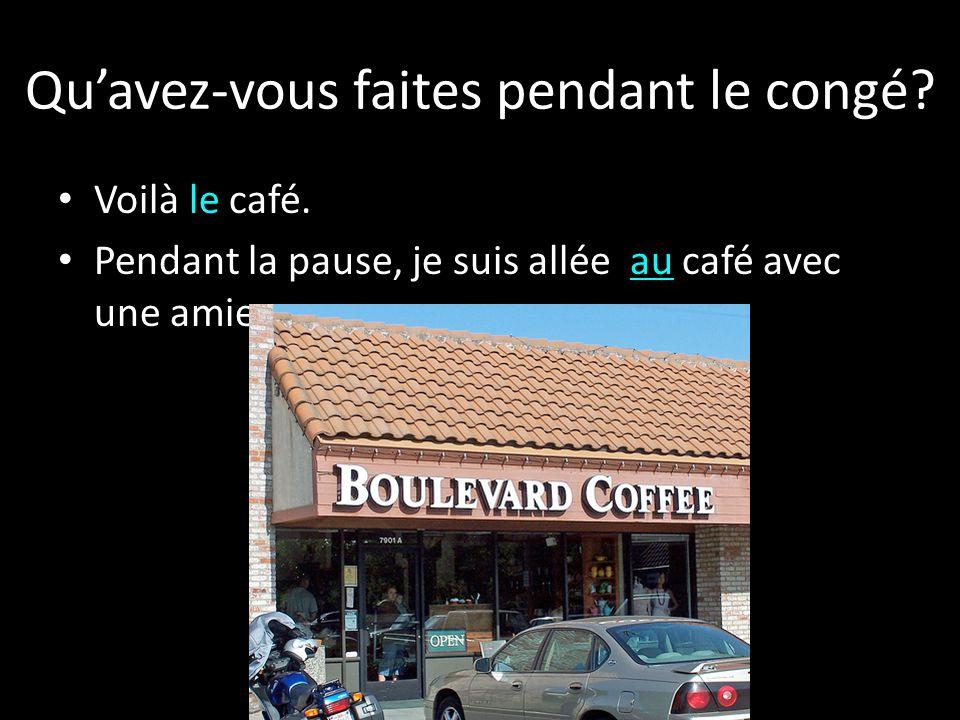 Voilà le café. Pendant la pause, je suis allée au café avec une amie. Quavez-vous faites pendant le congé?