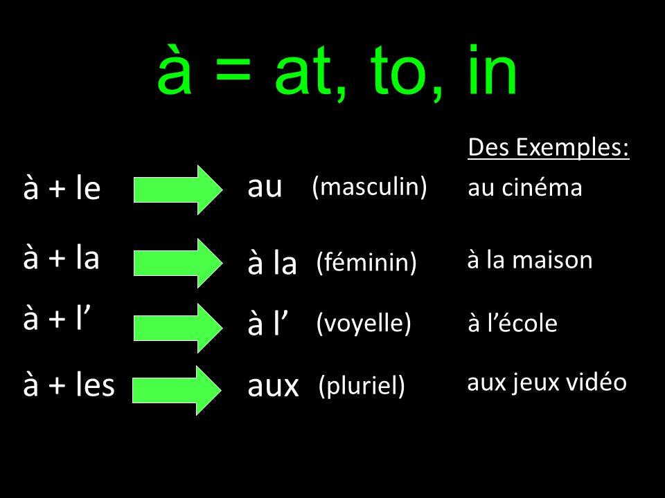 à = at, to, in à + le à + la à + l à + les au à la à l aux Des Exemples: au cinéma à la maison à lécole aux jeux vidéo (masculin) (féminin) (voyelle)