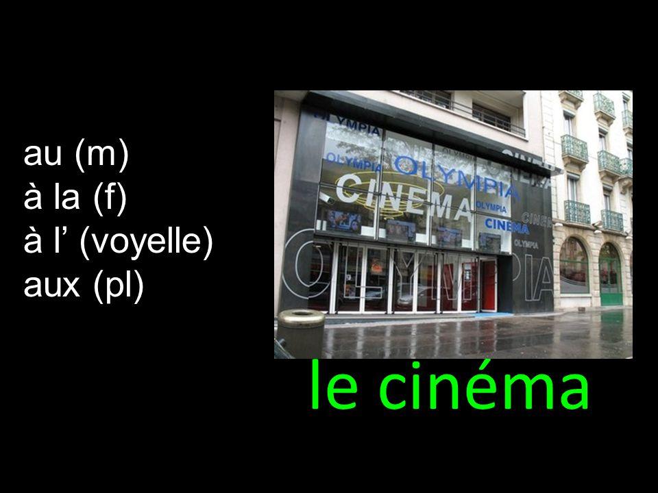 le cinéma au (m) à la (f) à l (voyelle) aux (pl)