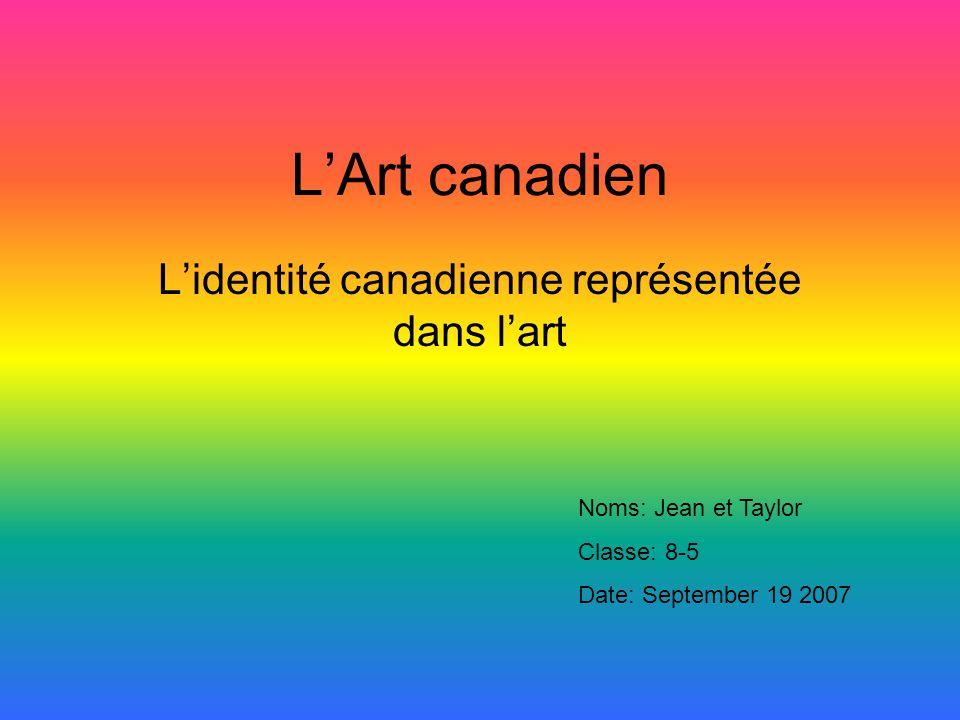 LArt canadien Lidentité canadienne représentée dans lart Noms: Jean et Taylor Classe: 8-5 Date: September 19 2007