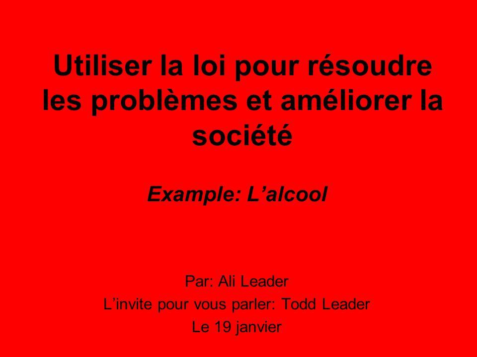 Utiliser la loi pour résoudre les problèmes et améliorer la société Example: Lalcool Par: Ali Leader Linvite pour vous parler: Todd Leader Le 19 janvier