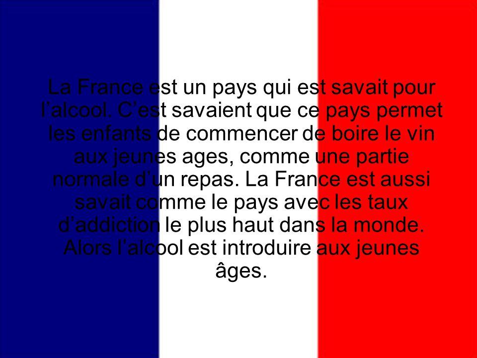 La France est un pays qui est savait pour lalcool. Cest savaient que ce pays permet les enfants de commencer de boire le vin aux jeunes ages, comme un