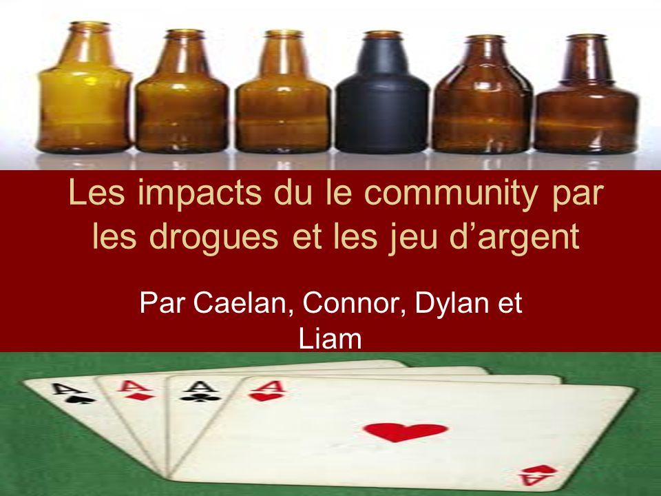 Les impacts du le community par les drogues et les jeu dargent Par Caelan, Connor, Dylan et Liam