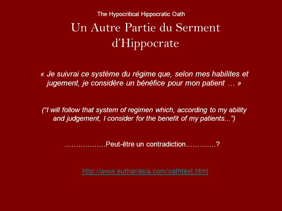 Un Autre Partie du Serment dHippocrate « Je suivrai ce système du régime que, selon mes habilites et jugement, je considère un bénéfice pour mon patient … » (I will follow that system of regimen which, according to my ability and judgement, I consider for the benefit of my patients...) ………..…….Peut-être un contradiction…………..
