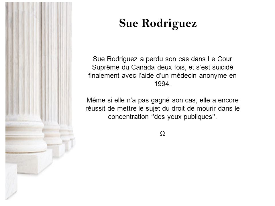 Sue Rodriguez a perdu son cas dans Le Cour Suprême du Canada deux fois, et sest suicidé finalement avec laide dun médecin anonyme en 1994. Même si ell