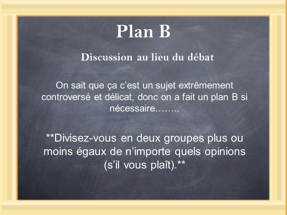 Plan B On sait que ça cest un sujet extrêmement controversé et délicat, donc on a fait un plan B si nécessaire…….. **Divisez-vous en deux groupes plus