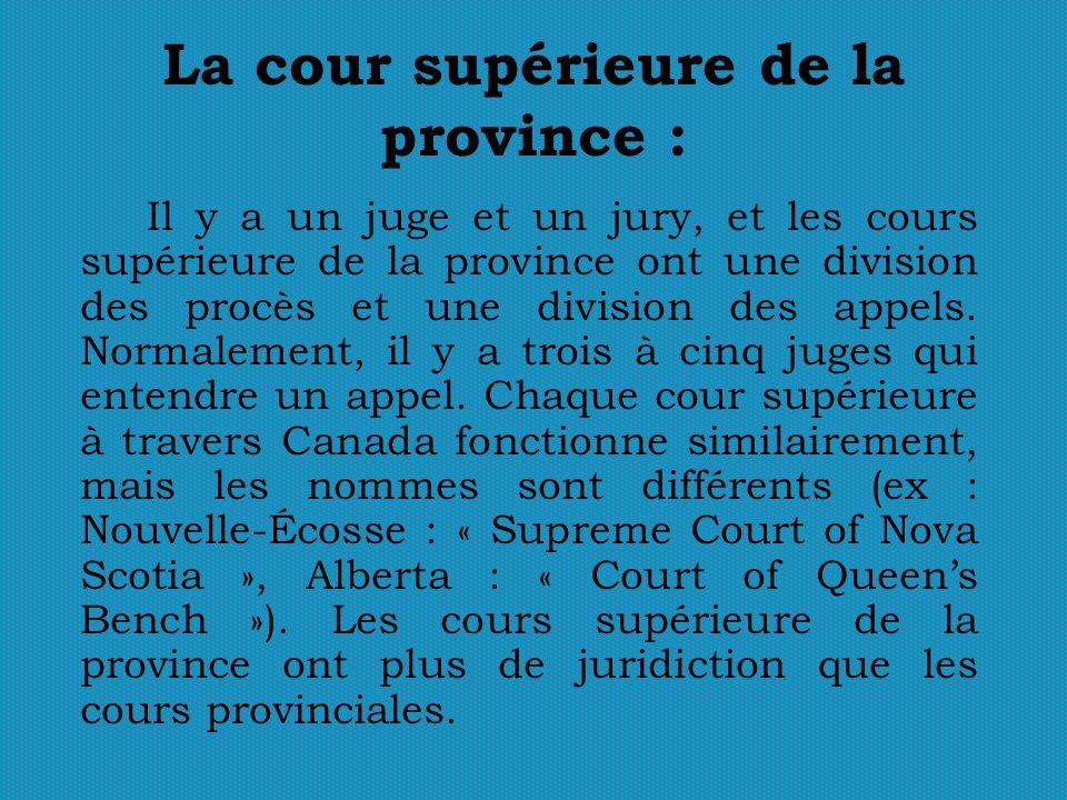 La cour supérieure de la province : Il y a un juge et un jury, et les cours supérieure de la province ont une division des procès et une division des