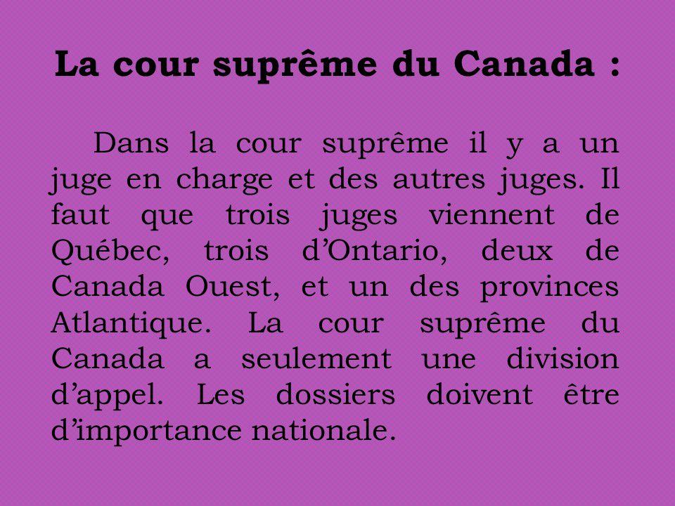 La cour suprême du Canada : Dans la cour suprême il y a un juge en charge et des autres juges. Il faut que trois juges viennent de Québec, trois dOnta