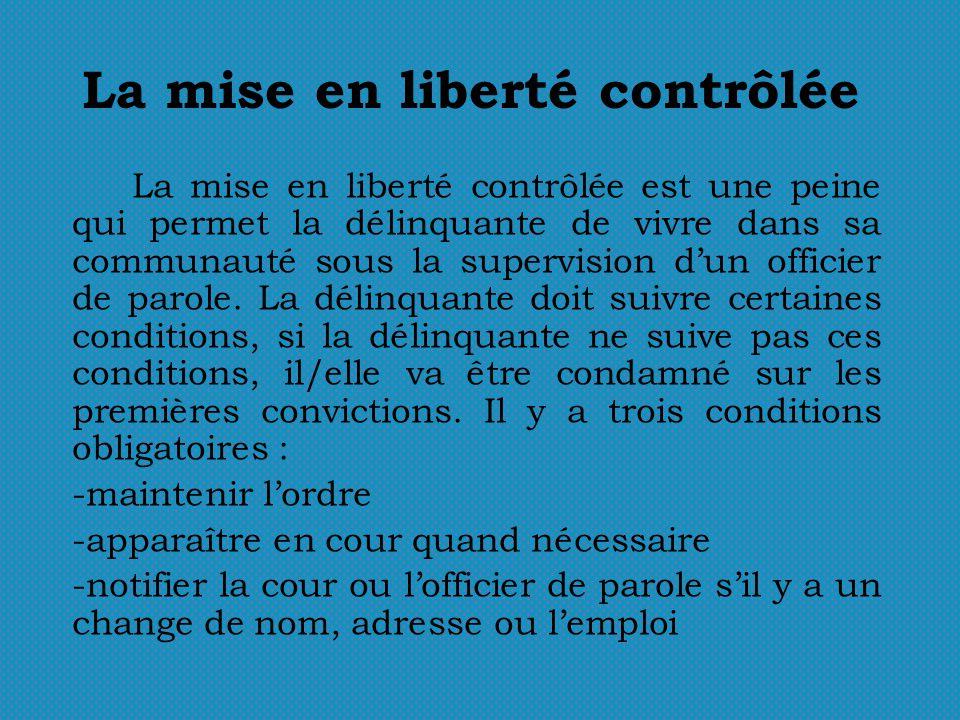 La mise en liberté contrôlée La mise en liberté contrôlée est une peine qui permet la délinquante de vivre dans sa communauté sous la supervision dun