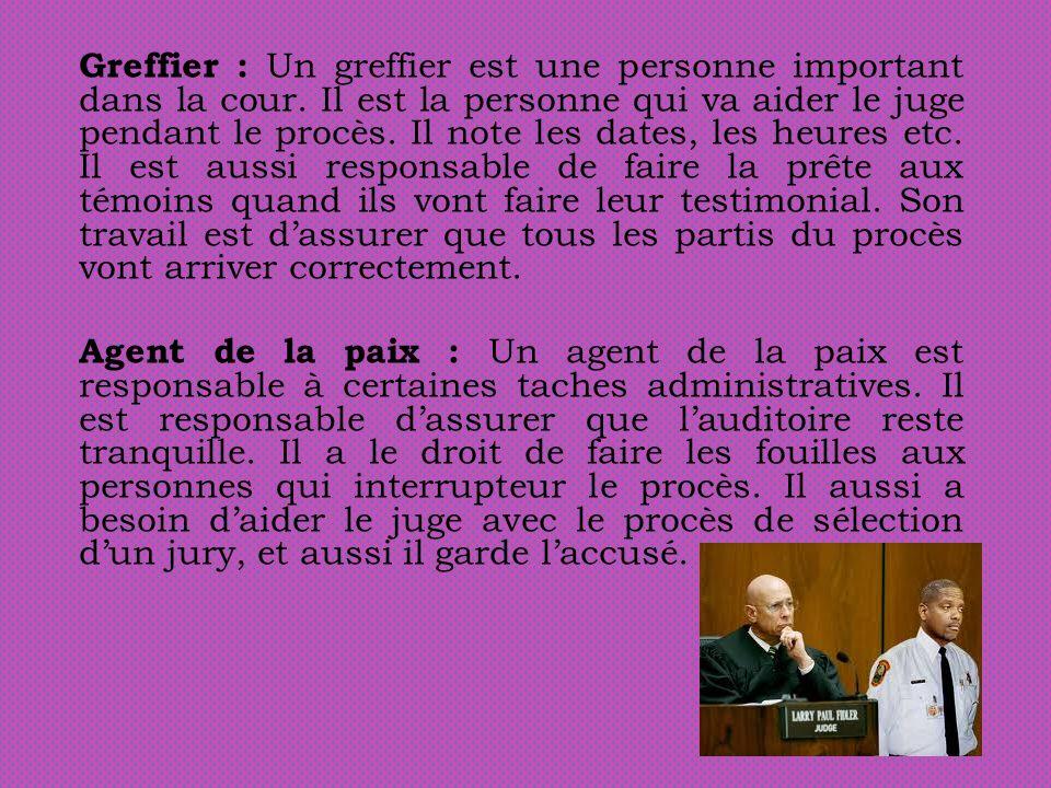 Greffier : Un greffier est une personne important dans la cour. Il est la personne qui va aider le juge pendant le procès. Il note les dates, les heur