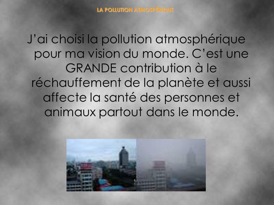 LA POLLUTION ATMOSPÉRIQUE Jai choisi la pollution atmosphérique pour ma vision du monde. Cest une GRANDE contribution à le réchauffement de la planète