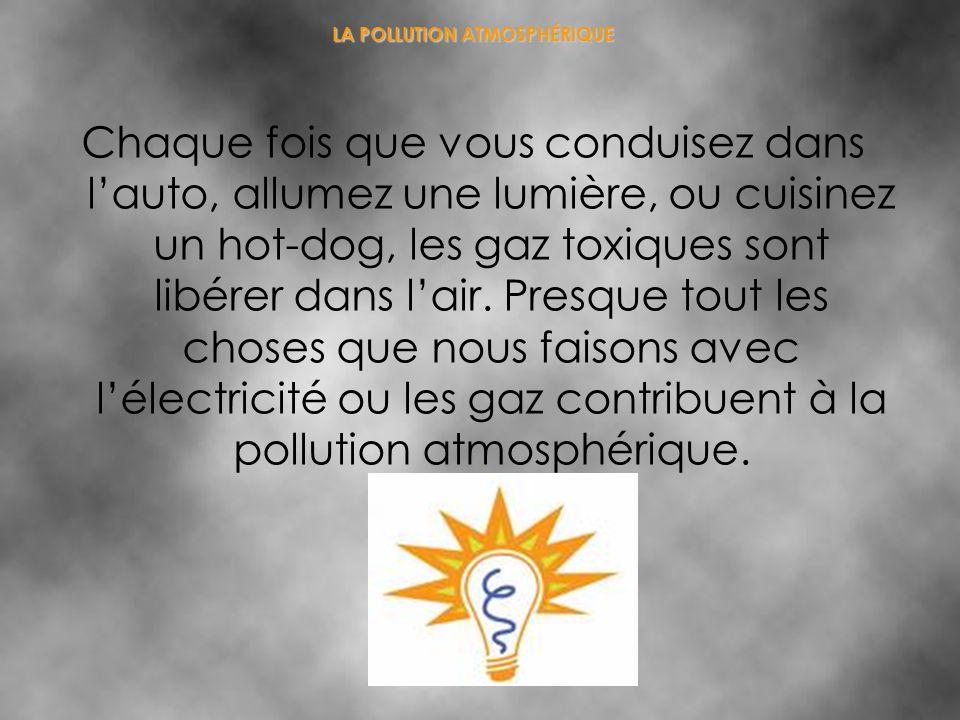 LA POLLUTION ATMOSPHÉRIQUE Chaque fois que vous conduisez dans lauto, allumez une lumière, ou cuisinez un hot-dog, les gaz toxiques sont libérer dans