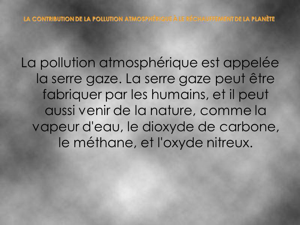 LA CONTRIBUTION DE LA POLLUTION ATMOSPHÉRIQUE À LE RÉCHAUFFEMENT DE LA PLANÈTE La pollution atmosphérique est appelée la serre gaze. La serre gaze peu