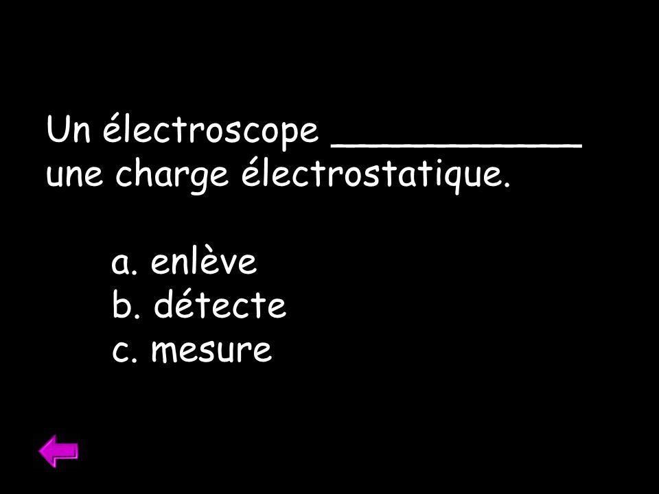 Un électroscope ___________ une charge électrostatique. a. enlève b. détecte c. mesure