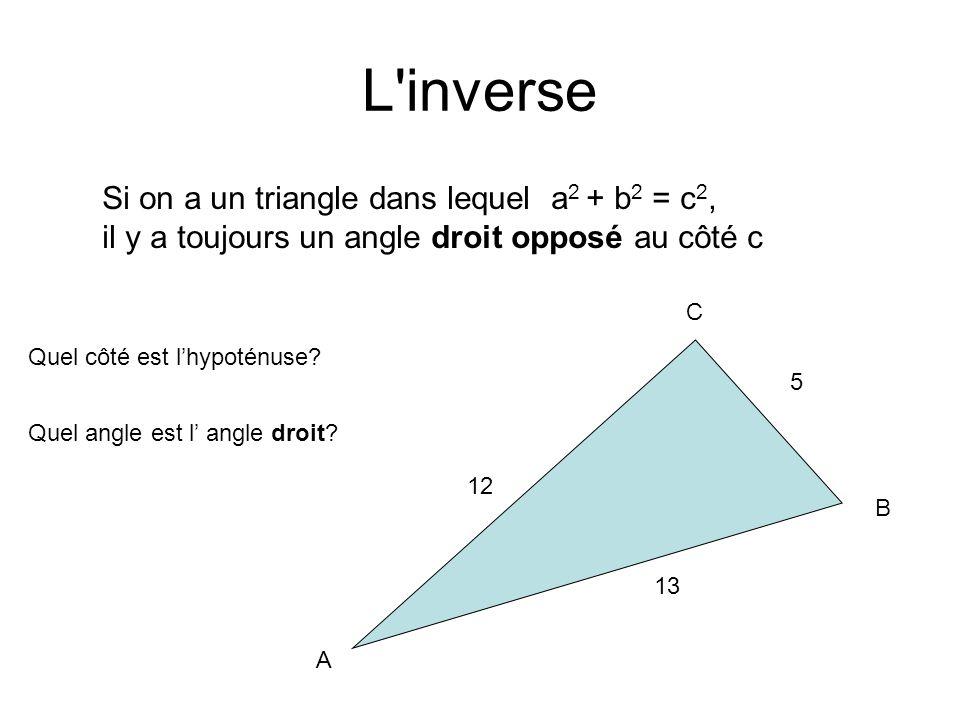 L inverse Si on a un triangle dans lequel a 2 + b 2 = c 2, il y a toujours un angle droit opposé au côté c 12 5 13 Quel côté est lhypoténuse.