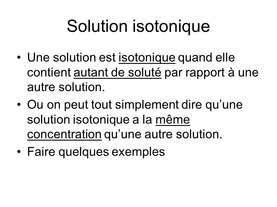 Solution isotonique Une solution est isotonique quand elle contient autant de soluté par rapport à une autre solution. Ou on peut tout simplement dire