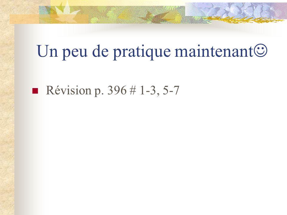 Un peu de pratique maintenant Révision p. 396 # 1-3, 5-7