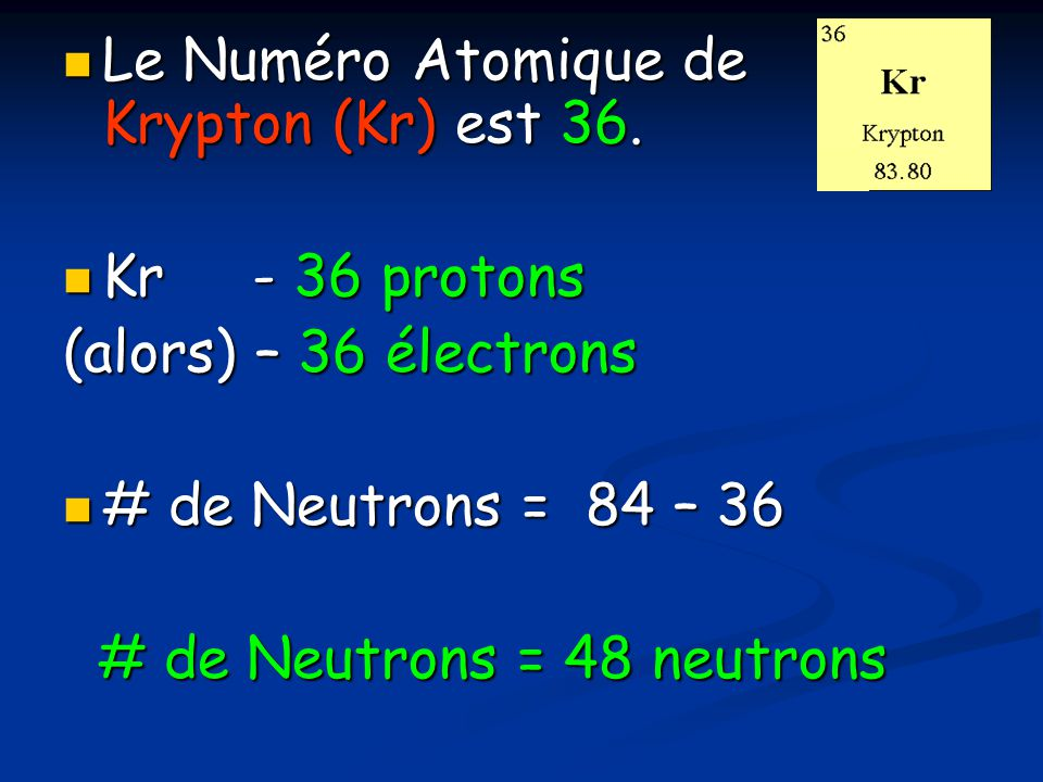 Le Numéro Atomique de Krypton (Kr) est 36. Le Numéro Atomique de Krypton (Kr) est 36. Kr - 36 protons Kr - 36 protons (alors) – 36 électrons # de Neut