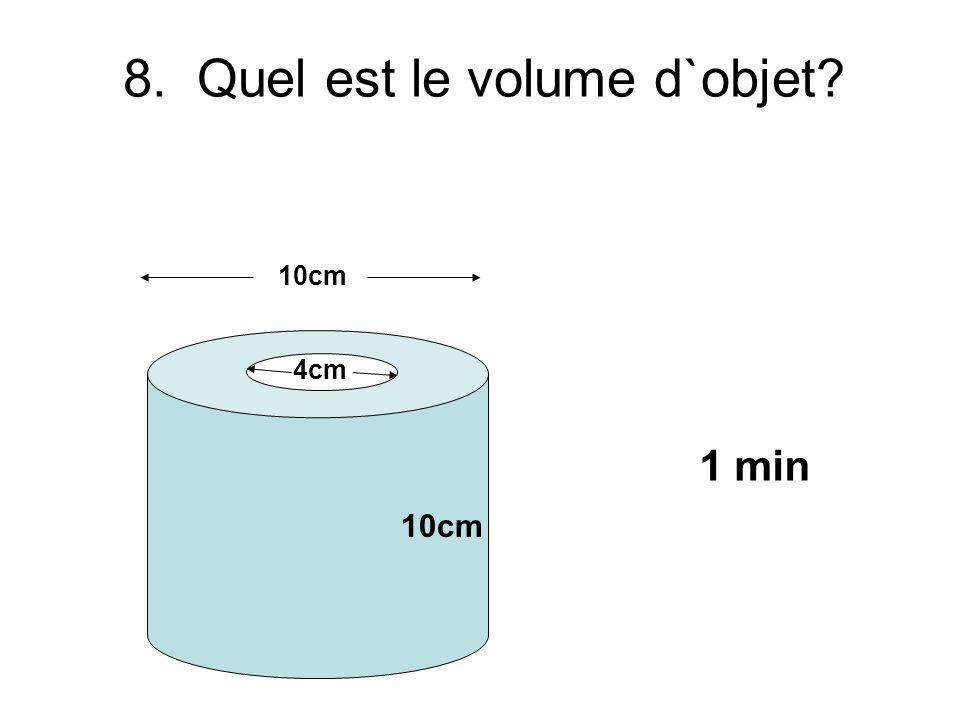 8. Quel est le volume d`objet? 10cm 4cm 1 min 10cm