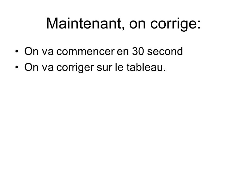 Maintenant, on corrige: On va commencer en 30 second On va corriger sur le tableau.