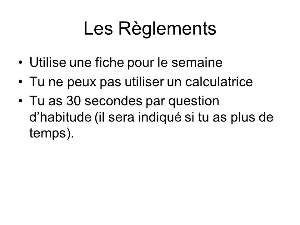 Les Règlements Utilise une fiche pour le semaine Tu ne peux pas utiliser un calculatrice Tu as 30 secondes par question dhabitude (il sera indiqué si tu as plus de temps).