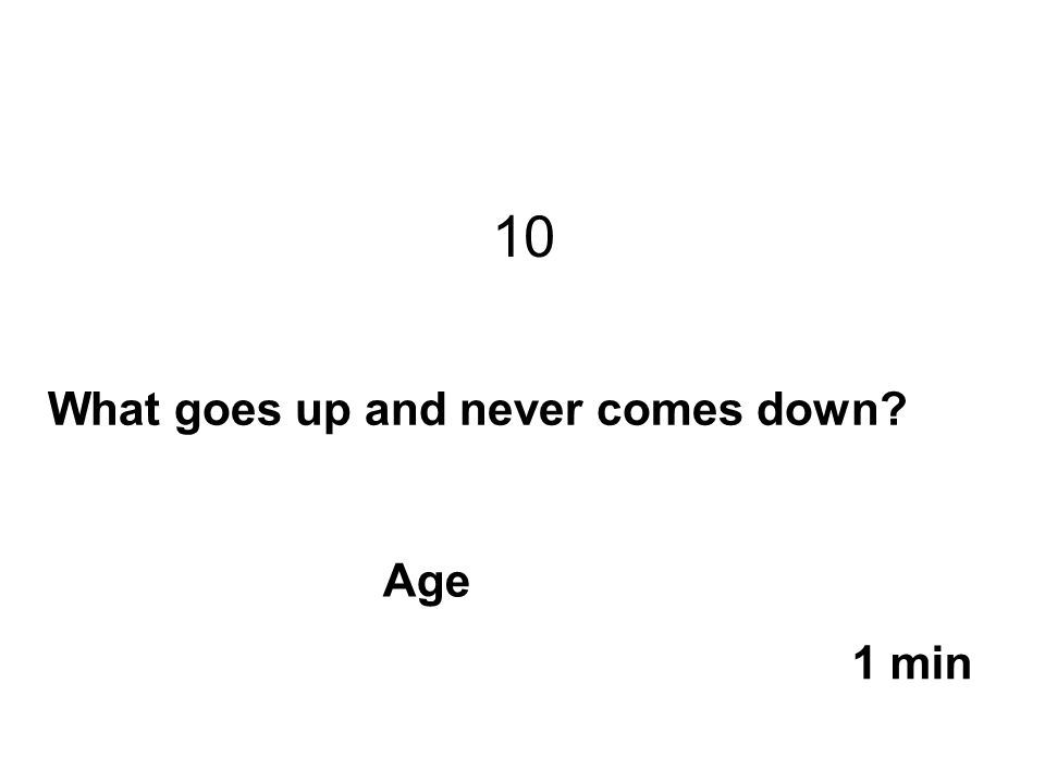 10 What goes up and never comes down? 1 min Age