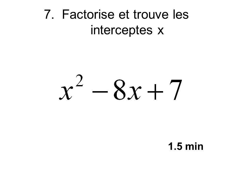 7. Factorise et trouve les interceptes x 1.5 min