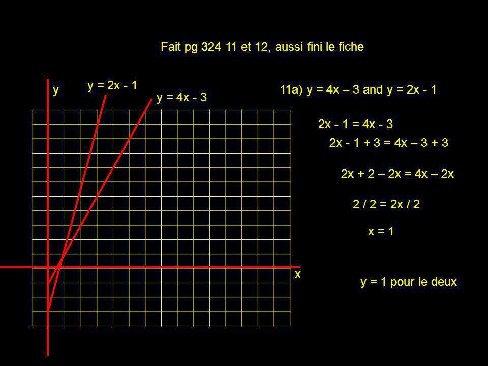 x y Fait pg 324 11 et 12, aussi fini le fiche 2x - 1 = 4x - 3 y = 2x - 1 y = 4x - 3 2x - 1 + 3 = 4x – 3 + 3 2x + 2 – 2x = 4x – 2x 2 / 2 = 2x / 2 x = 1