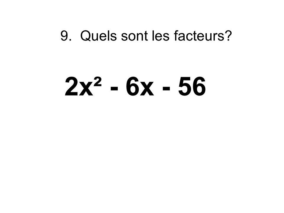 9. Quels sont les facteurs? 2x² - 6x - 56