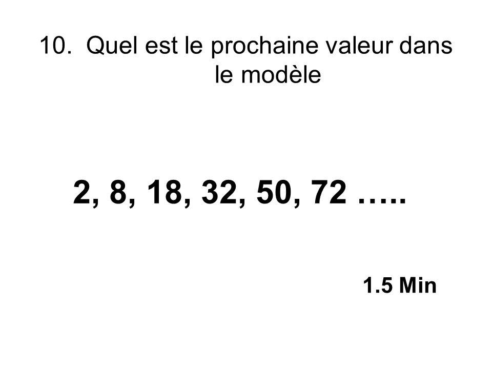 10. Quel est le prochaine valeur dans le modèle 2, 8, 18, 32, 50, 72 ….. 1.5 Min