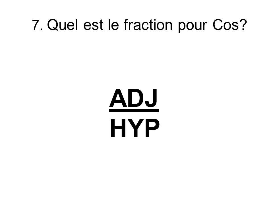7. Quel est le fraction pour Cos? ADJ HYP