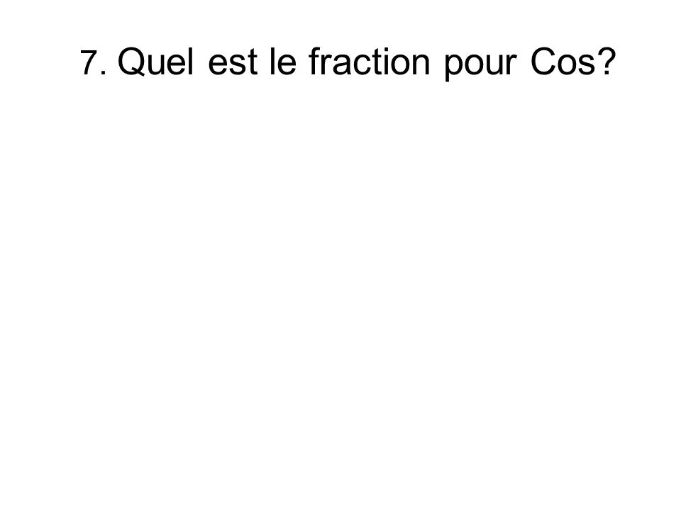 7. Quel est le fraction pour Cos?
