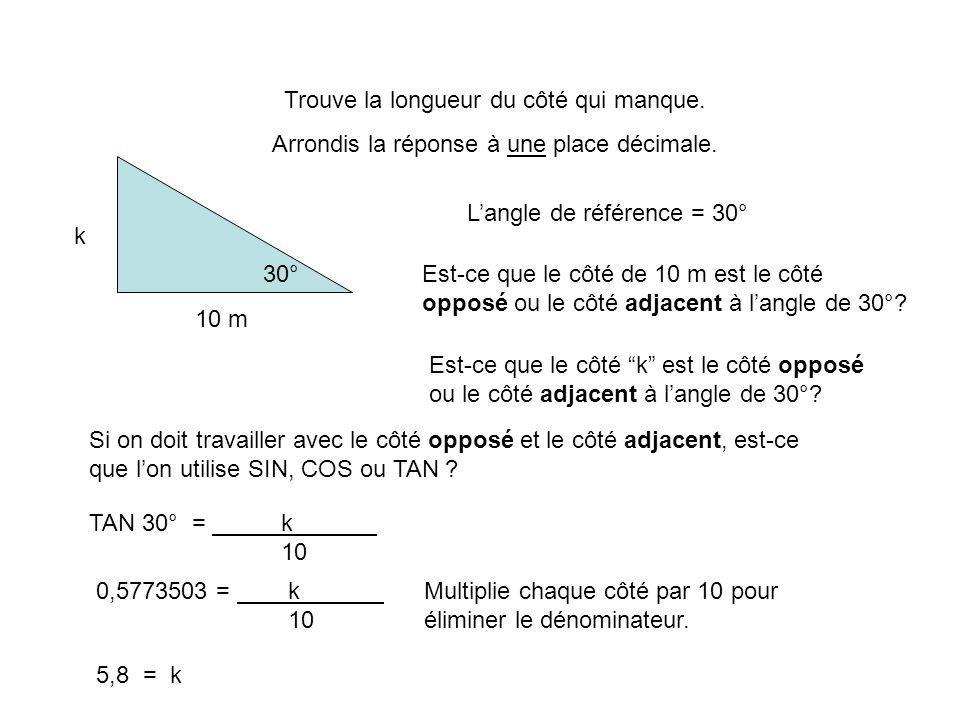 Trouve la longueur du côté qui manque. Arrondis la réponse à une place décimale. 30° 10 m k Langle de référence = 30° Est-ce que le côté de 10 m est l
