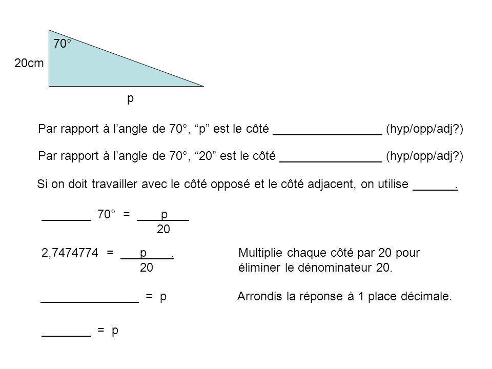 70° 20cm p Par rapport à langle de 70°, p est le côté (hyp/opp/adj?) Par rapport à langle de 70°, 20 est le côté (hyp/opp/adj?) Si on doit travailler avec le côté opposé et le côté adjacent, on utilise.