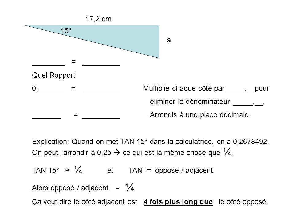 17,2 cm 15° a = Quel Rapport 0,_______ = Multiplie chaque côté par_____,__pour éliminer le dénominateur _____,__. = Arrondis à une place décimale. Exp