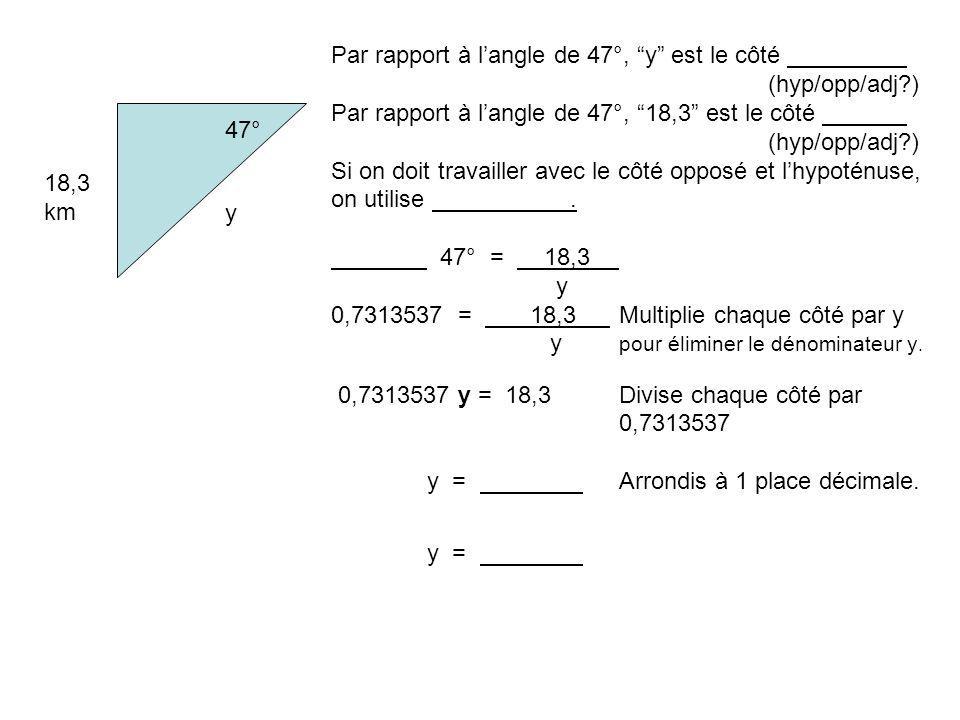 47° 18,3 km y Par rapport à langle de 47°, y est le côté (hyp/opp/adj?) Par rapport à langle de 47°, 18,3 est le côté (hyp/opp/adj?) Si on doit travailler avec le côté opposé et lhypoténuse, on utilise.