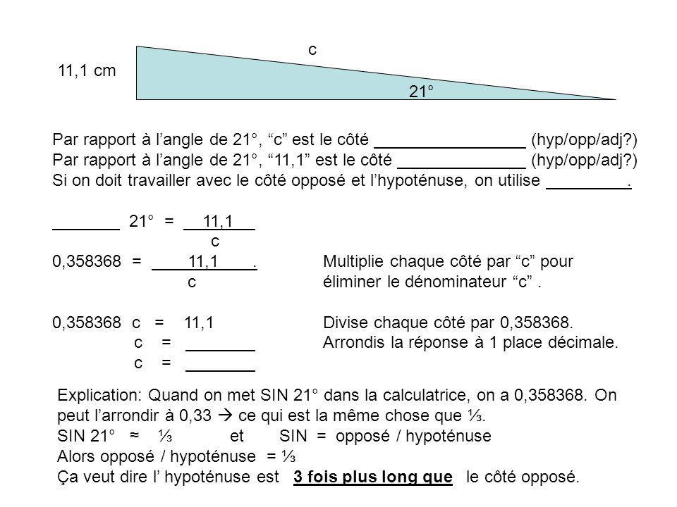 21° 11,1 cm c Par rapport à langle de 21°, c est le côté (hyp/opp/adj?) Par rapport à langle de 21°, 11,1 est le côté (hyp/opp/adj?) Si on doit travailler avec le côté opposé et lhypoténuse, on utilise.