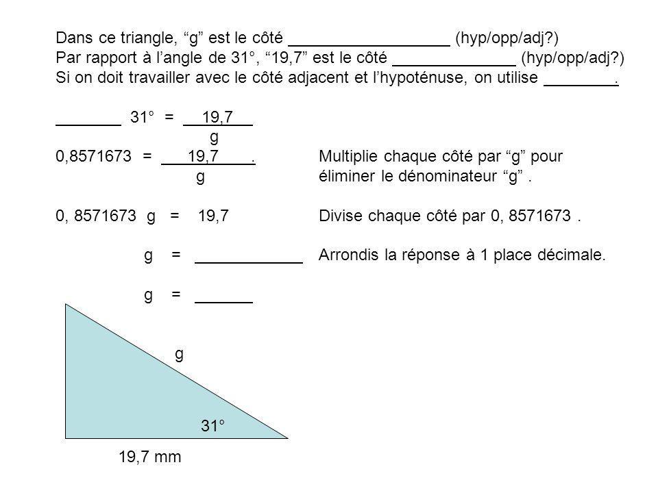 31° g 19,7 mm Dans ce triangle, g est le côté (hyp/opp/adj?) Par rapport à langle de 31°, 19,7 est le côté (hyp/opp/adj?) Si on doit travailler avec le côté adjacent et lhypoténuse, on utilise.
