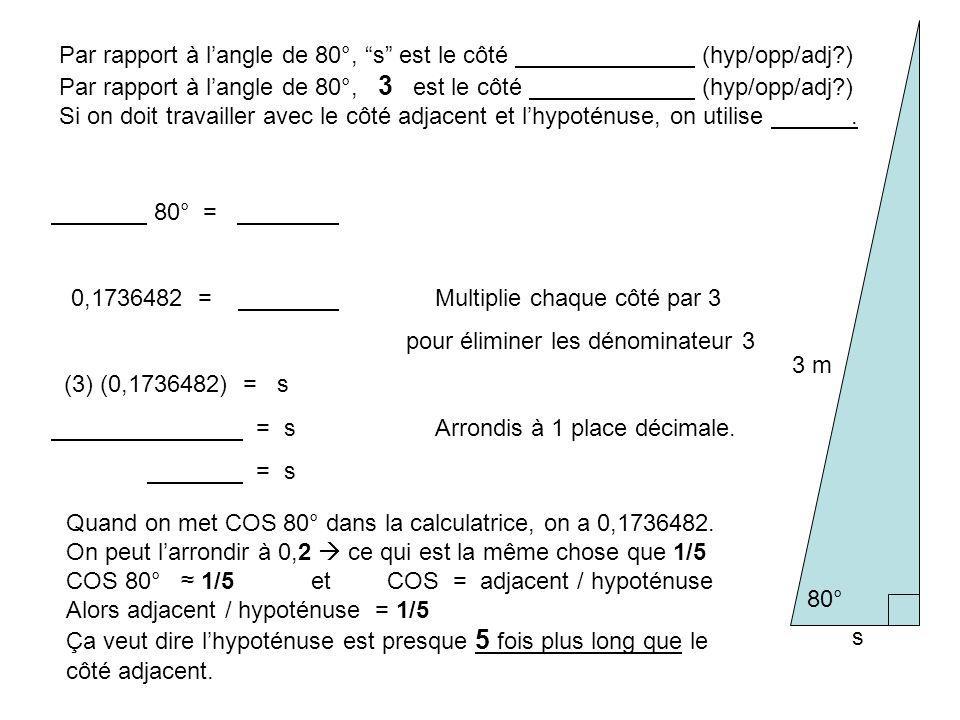 80° s 3 m Par rapport à langle de 80°, s est le côté (hyp/opp/adj?) Par rapport à langle de 80°, 3 est le côté (hyp/opp/adj?) Si on doit travailler avec le côté adjacent et lhypoténuse, on utilise.