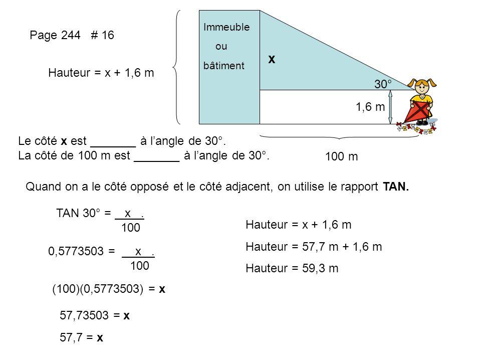 Page 244 # 16 30° 1,6 m Immeuble ou bâtiment 100 m x Hauteur = x + 1,6 m Le côté x est _______ à langle de 30°. La côté de 100 m est _______ à langle